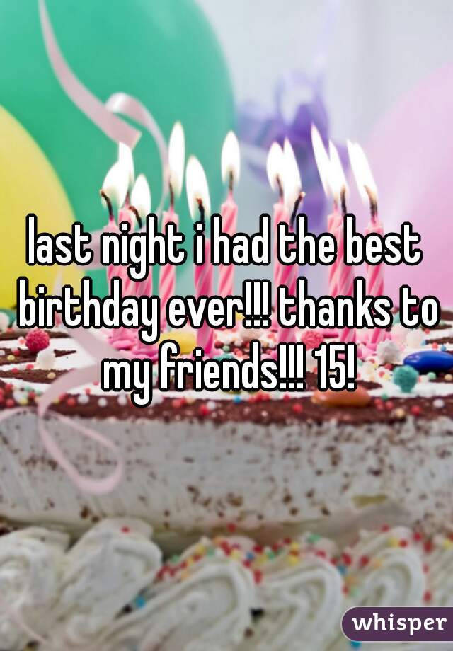 last night i had the best birthday ever!!! thanks to my friends!!! 15!