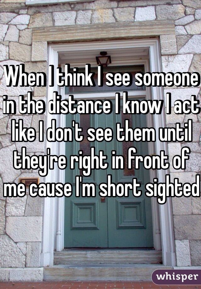 When I think I see someone in the distance I know I act like I don't see them until they're right in front of me cause I'm short sighted