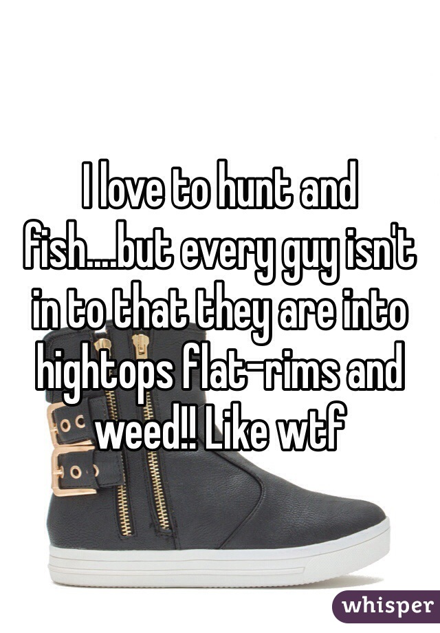 I love to hunt and fish....but every guy isn't in to that they are into hightops flat-rims and weed!! Like wtf
