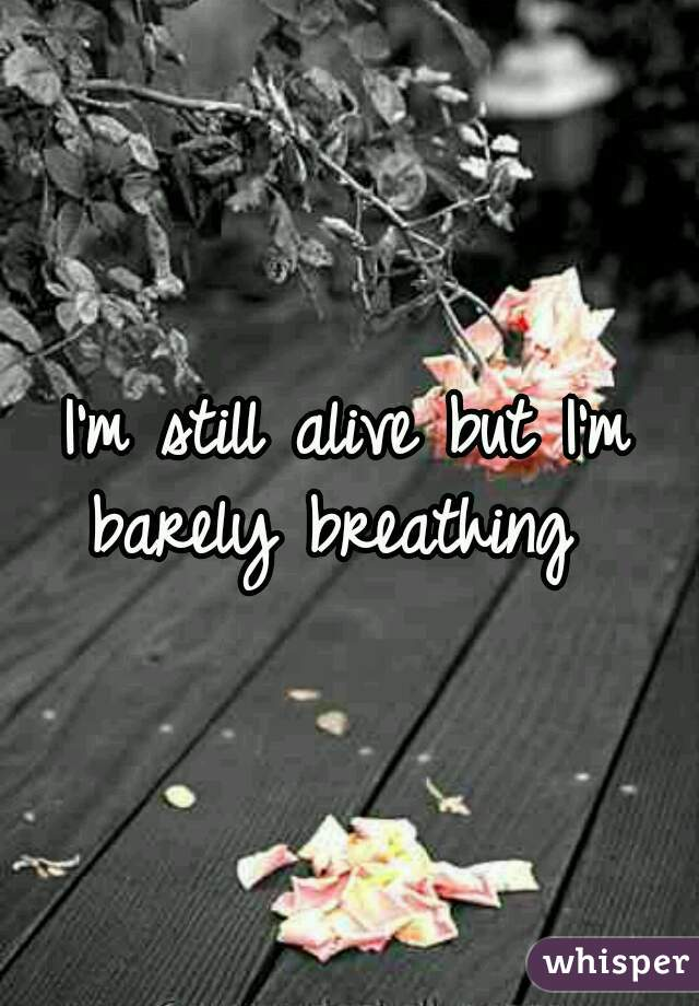 I'm still alive but I'm barely breathing