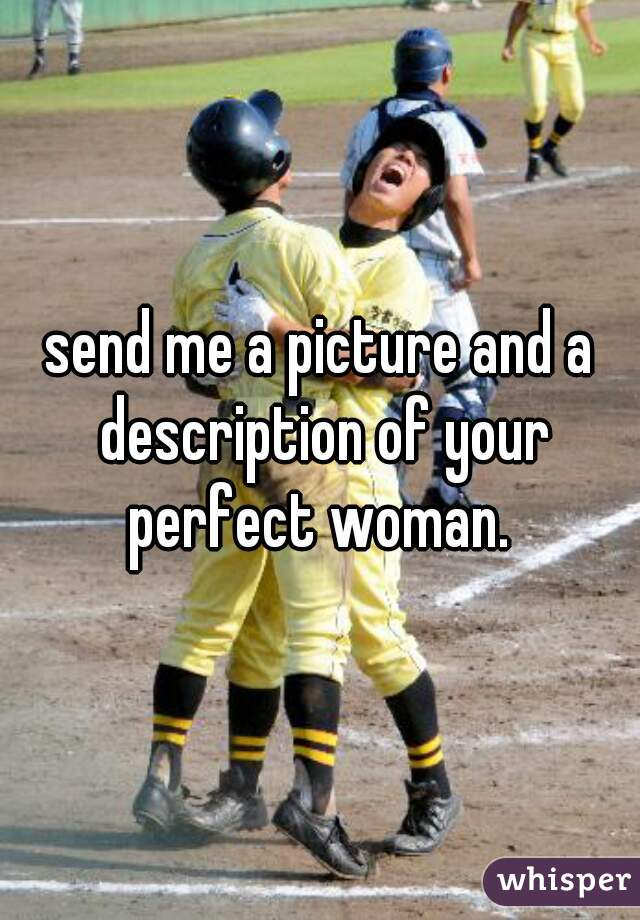 send me a picture and a description of your perfect woman.