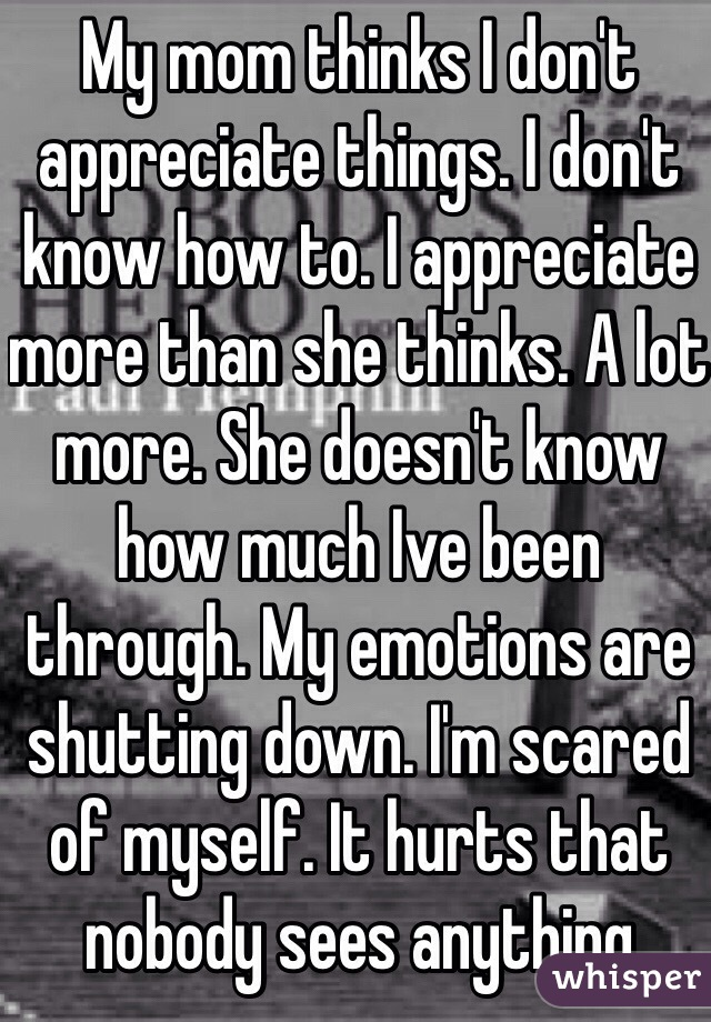 My mom thinks I don't appreciate things. I don't know how to. I appreciate more than she thinks. A lot more. She doesn't know how much Ive been through. My emotions are shutting down. I'm scared of myself. It hurts that nobody sees anything