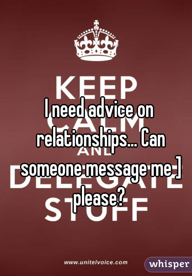 I need advice on relationships... Can someone message me ] please?