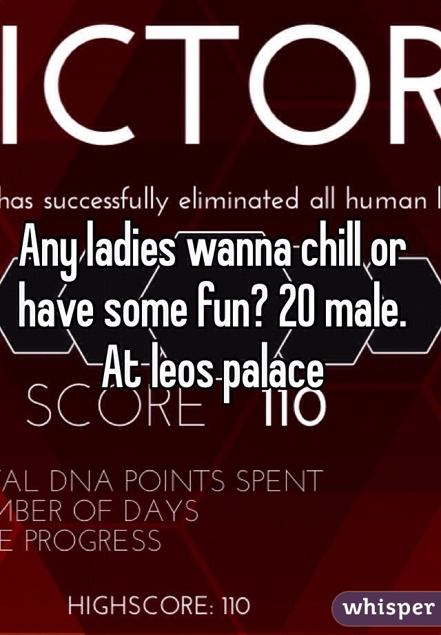 Any ladies wanna chill or have some fun? 20 male. At leos palace