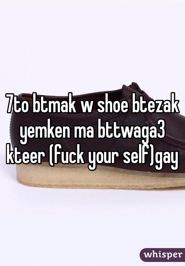 7to btmak w shoe btezak yemken ma bttwaga3 kteer (fuck your self)gay