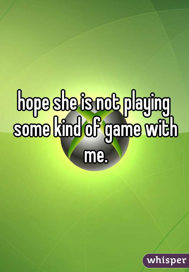 hope she is not playing some kind of game with me.