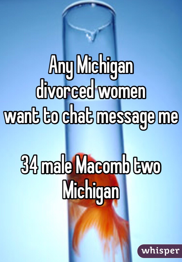 Any Michigan  divorced women  want to chat message me   34 male Macomb two Michigan