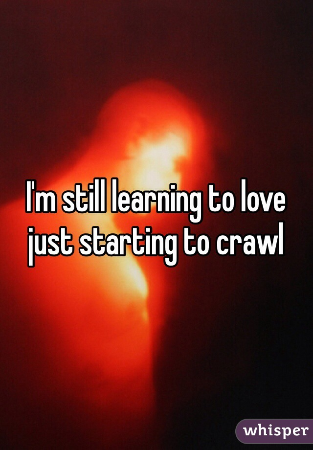 I'm still learning to love just starting to crawl