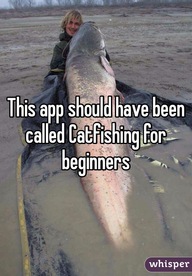 This app should have been called Catfishing for beginners