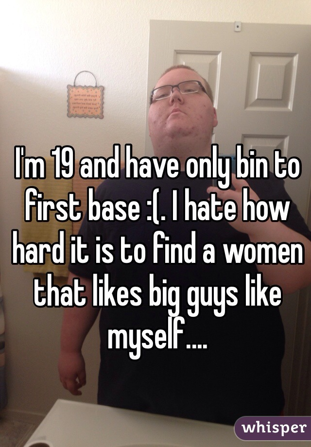 I'm 19 and have only bin to first base :(. I hate how hard it is to find a women that likes big guys like myself....