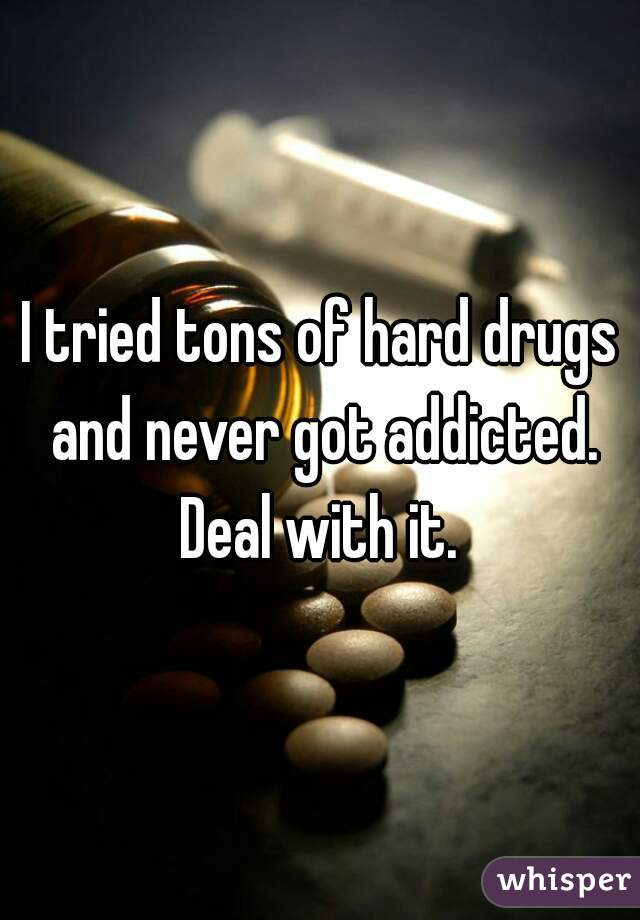 I tried tons of hard drugs and never got addicted.  Deal with it.