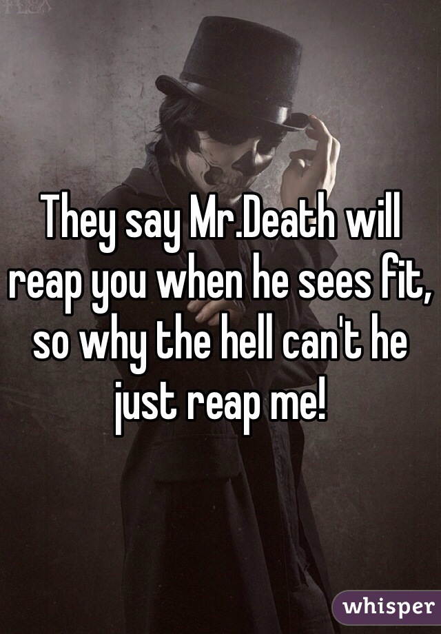 They say Mr.Death will reap you when he sees fit, so why the hell can't he just reap me!