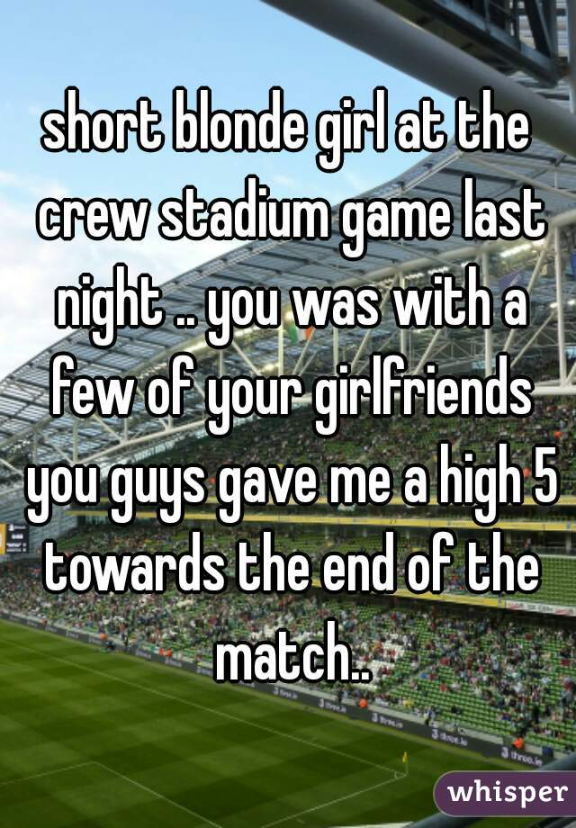 short blonde girl at the crew stadium game last night .. you was with a few of your girlfriends you guys gave me a high 5 towards the end of the match..
