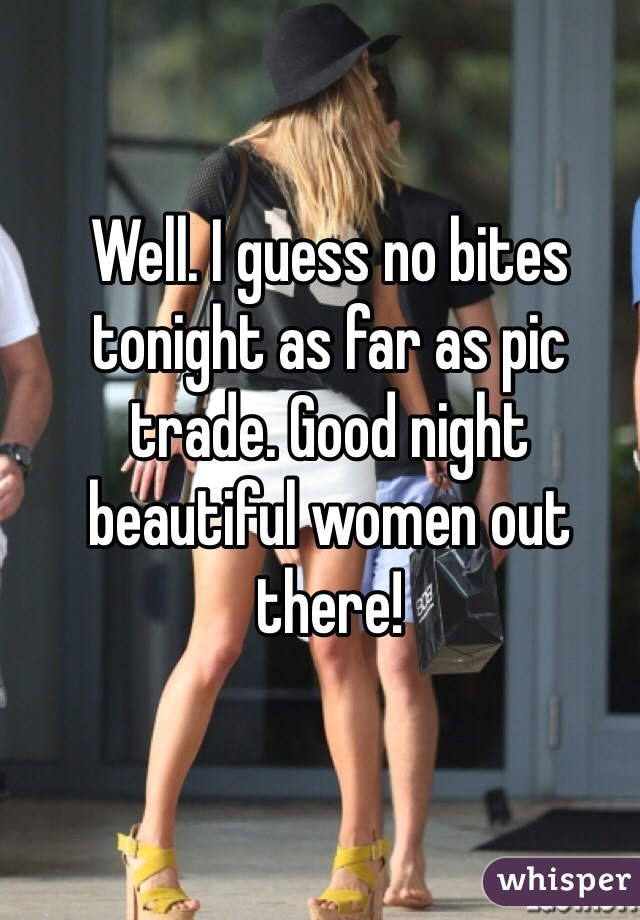 Well. I guess no bites tonight as far as pic trade. Good night beautiful women out there!