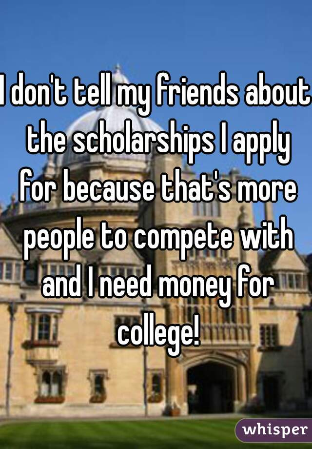 I don't tell my friends about the scholarships I apply for because that's more people to compete with and I need money for college!