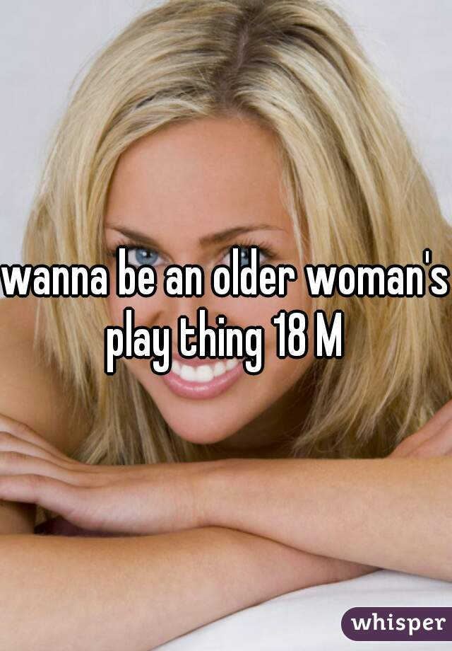 wanna be an older woman's play thing 18 M