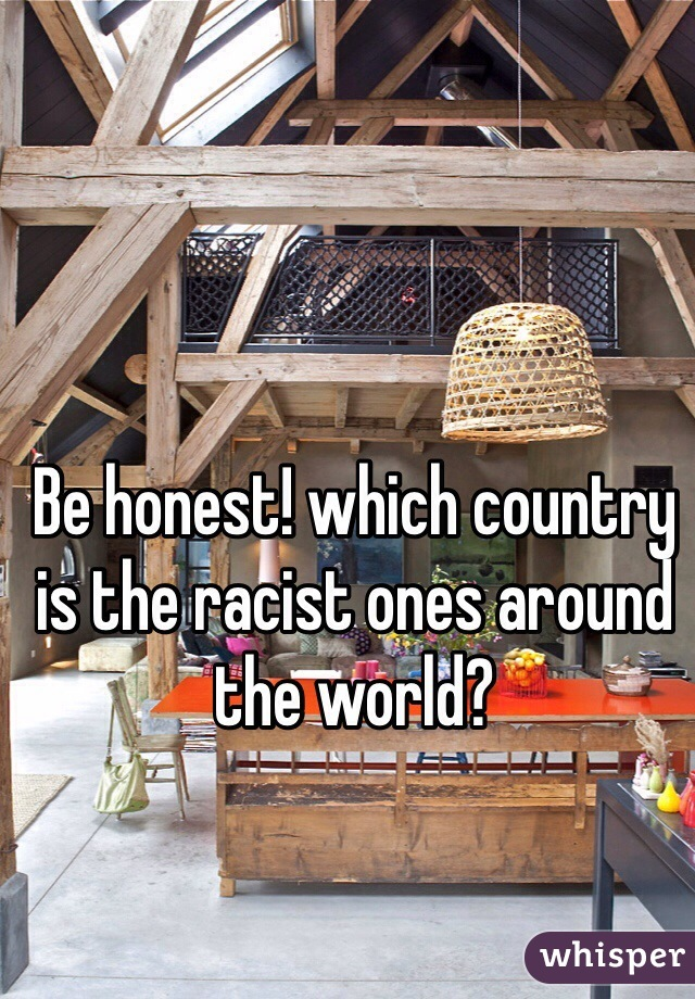 Be honest! which country is the racist ones around the world?