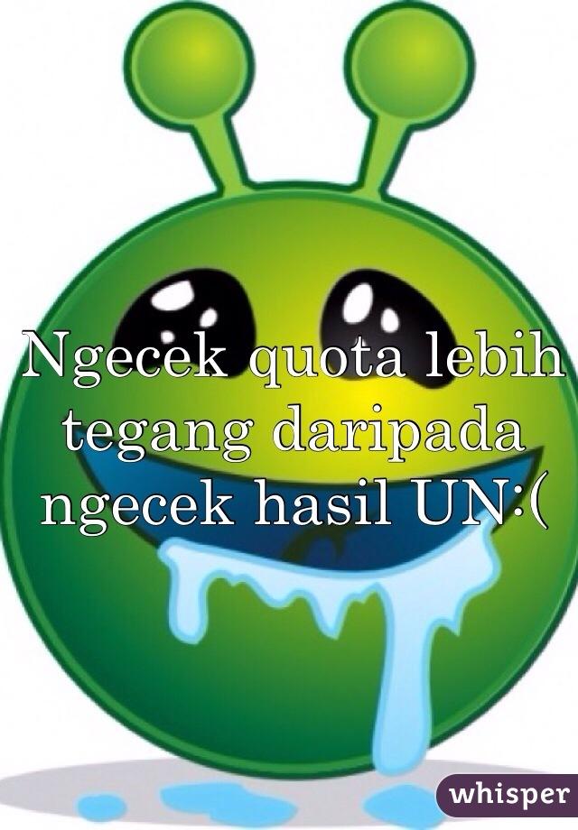 Ngecek quota lebih tegang daripada ngecek hasil UN:(