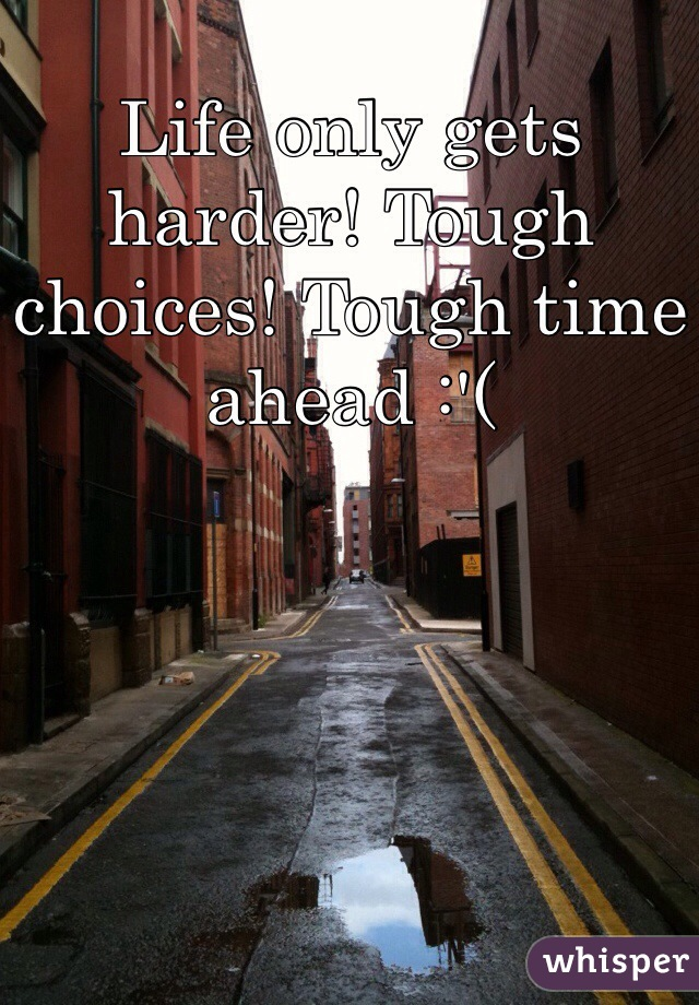 Life only gets harder! Tough choices! Tough time ahead :'(