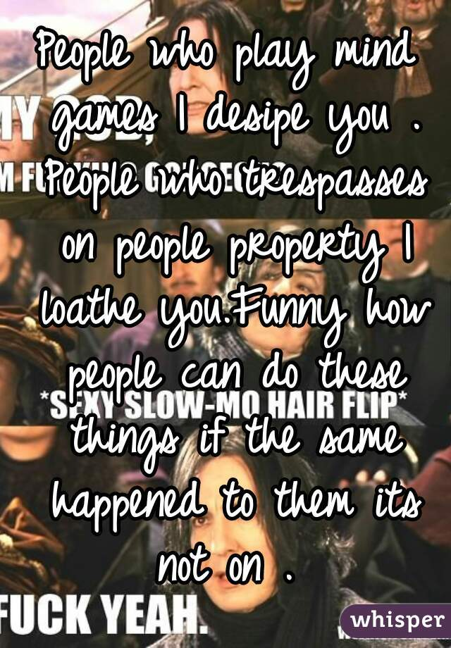 People who play mind games I desipe you . People who trespasses on people property I loathe you.Funny how people can do these things if the same happened to them its not on .