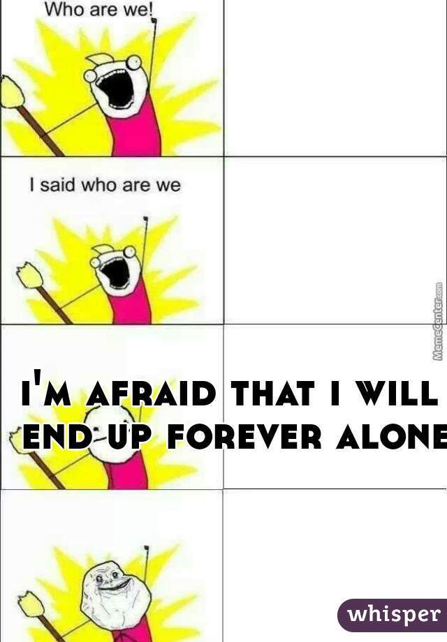 i'm afraid that i will end up forever alone