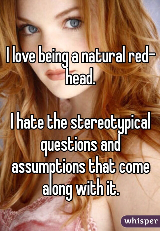 I love being a natural red-head.   I hate the stereotypical questions and assumptions that come along with it.