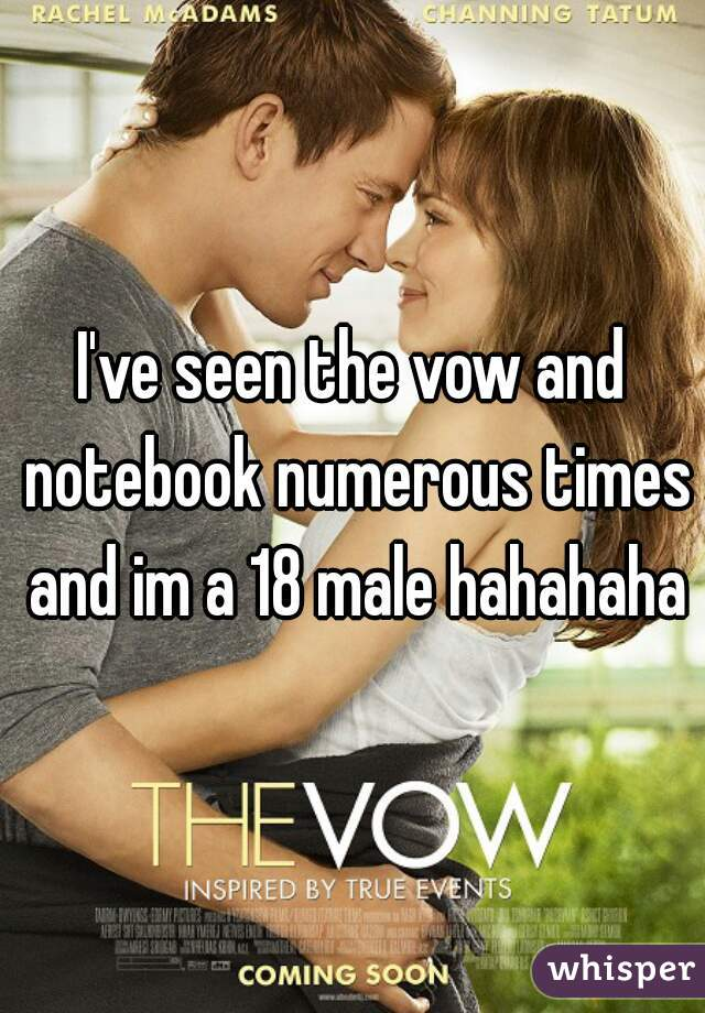 I've seen the vow and notebook numerous times and im a 18 male hahahaha