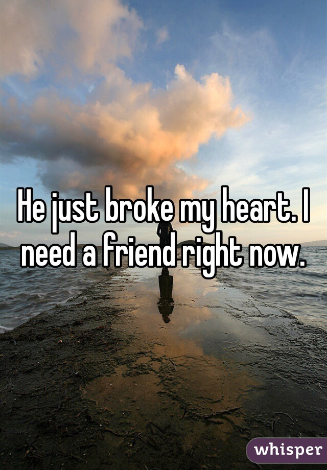 He just broke my heart. I need a friend right now.