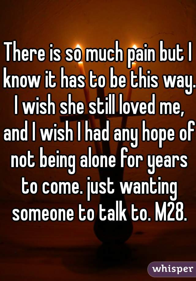 There is so much pain but I know it has to be this way. I wish she still loved me, and I wish I had any hope of not being alone for years to come. just wanting someone to talk to. M28.