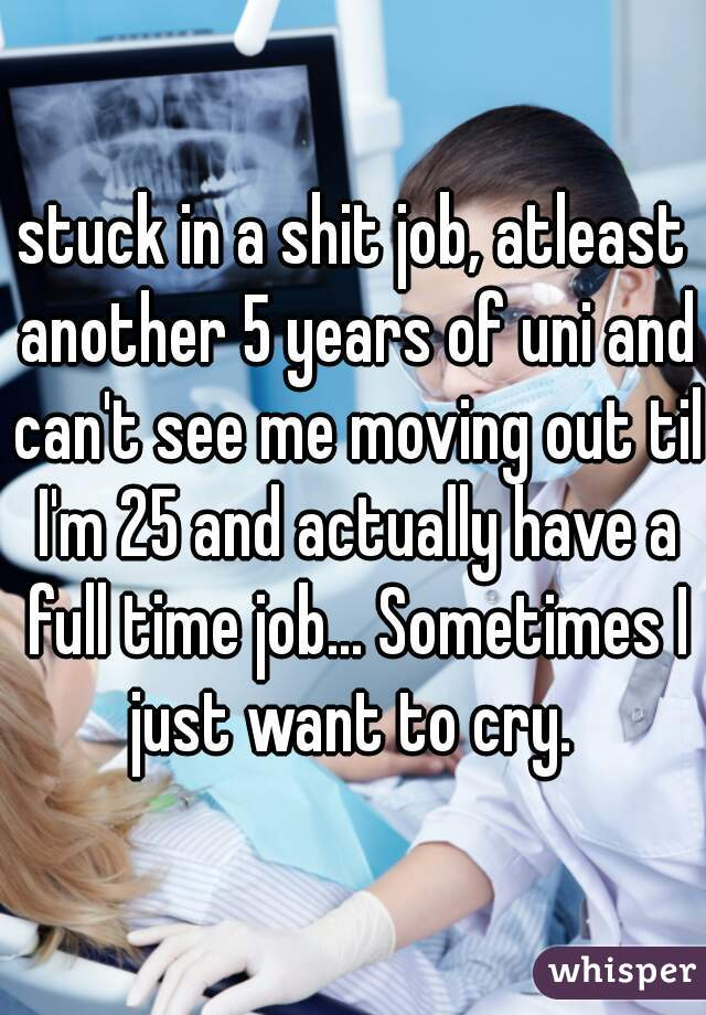 stuck in a shit job, atleast another 5 years of uni and can't see me moving out til I'm 25 and actually have a full time job... Sometimes I just want to cry.