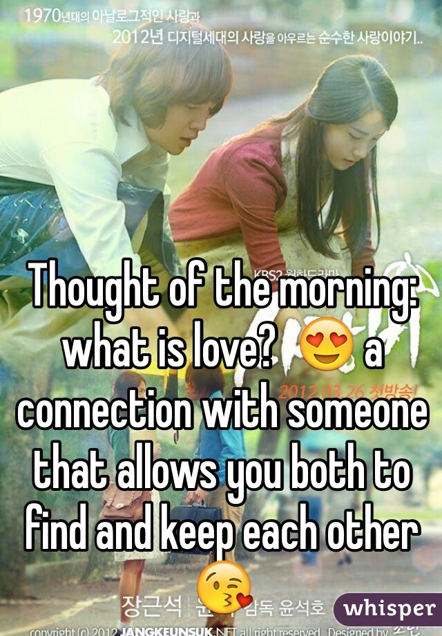 Thought of the morning:  what is love?  😍 a connection with someone that allows you both to find and keep each other 😘