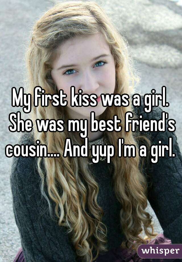 My first kiss was a girl. She was my best friend's cousin.... And yup I'm a girl.