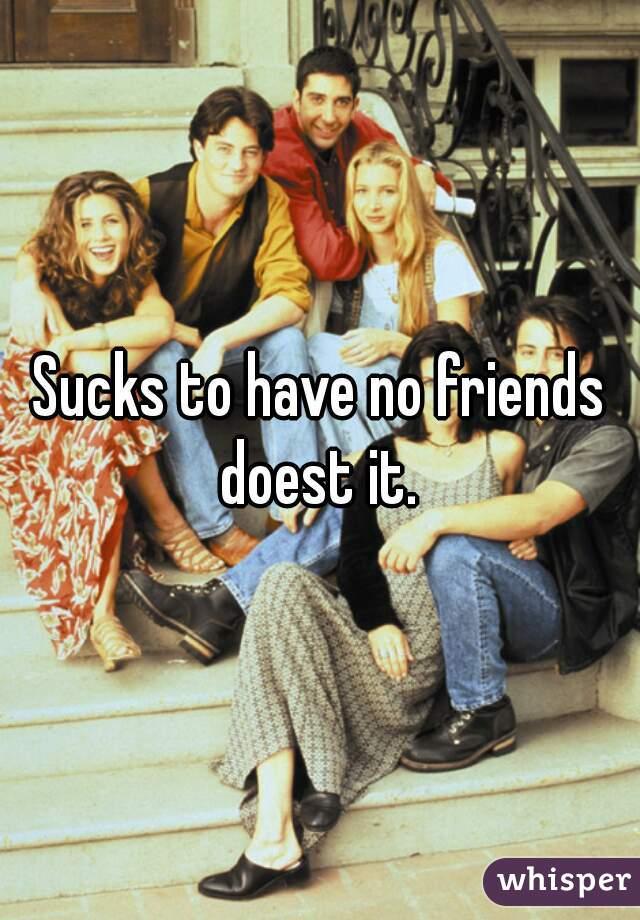 Sucks to have no friends doest it.