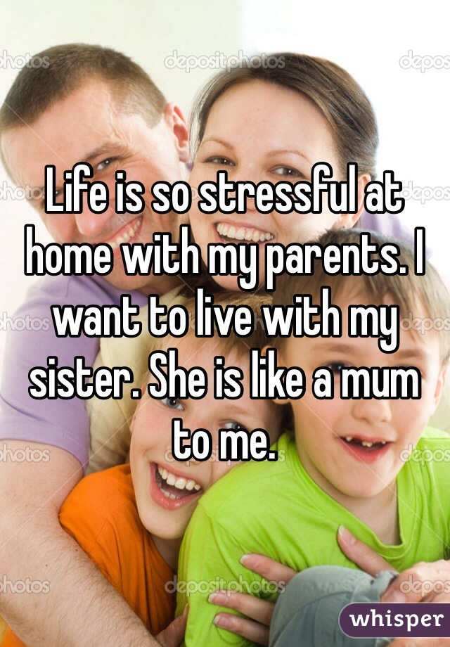 Life is so stressful at home with my parents. I want to live with my sister. She is like a mum to me.