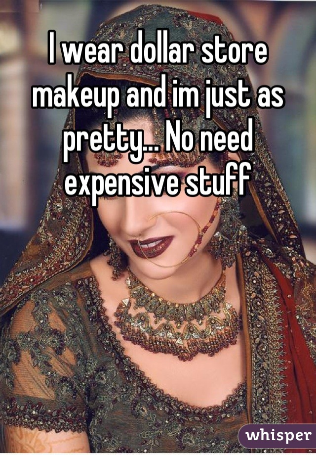 I wear dollar store makeup and im just as pretty... No need expensive stuff