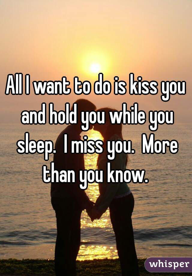 All I want to do is kiss you and hold you while you sleep.  I miss you.  More than you know.