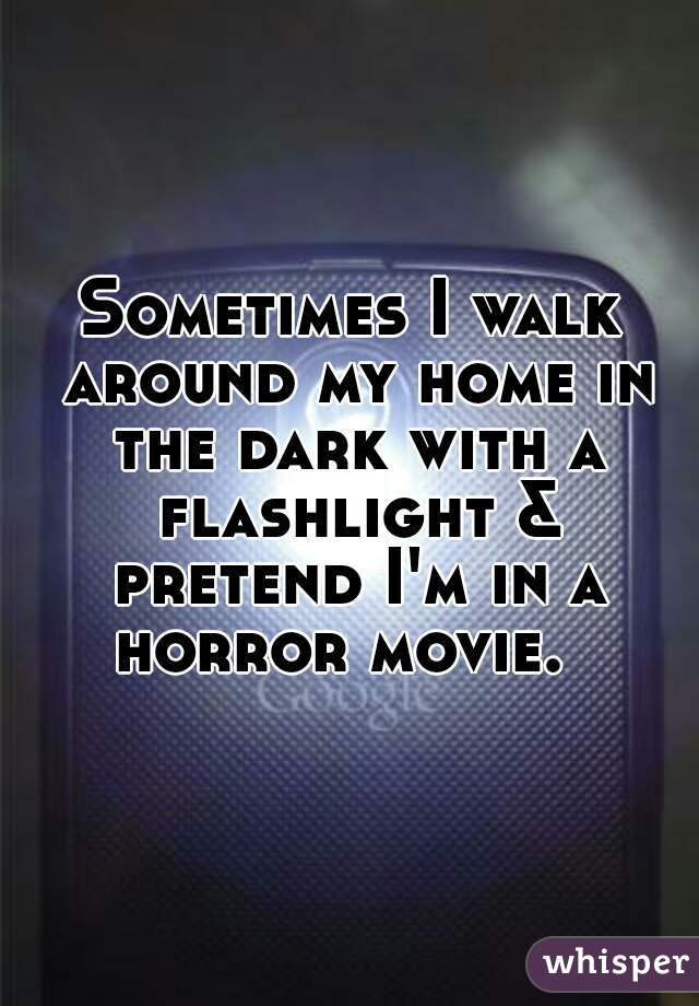 Sometimes I walk around my home in the dark with a flashlight & pretend I'm in a horror movie.