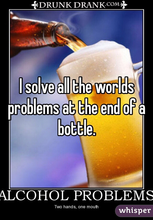 I solve all the worlds problems at the end of a bottle.