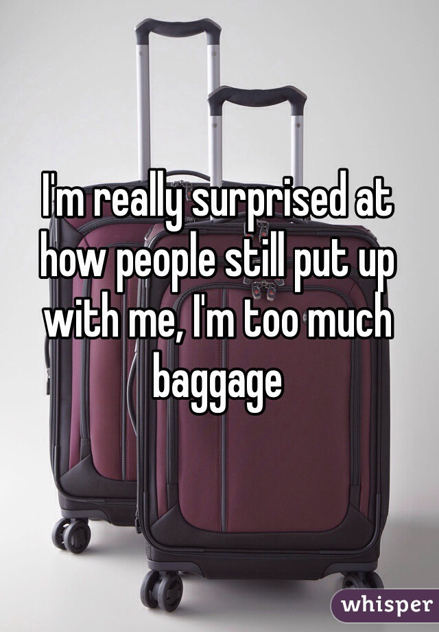 I'm really surprised at how people still put up with me, I'm too much baggage