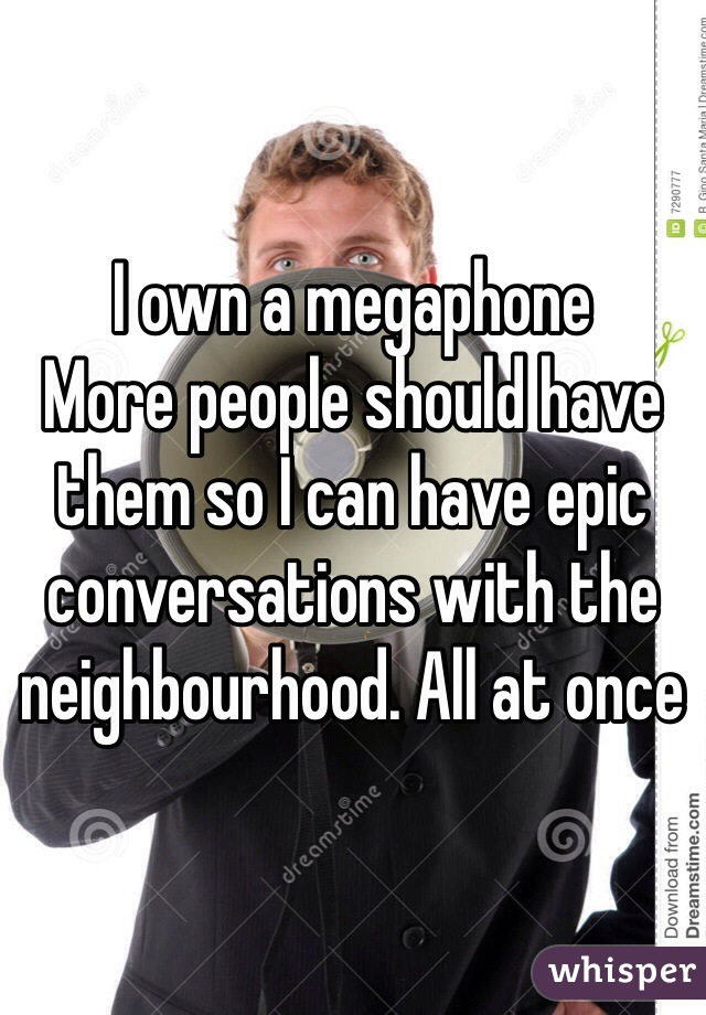 I own a megaphone More people should have them so I can have epic conversations with the neighbourhood. All at once