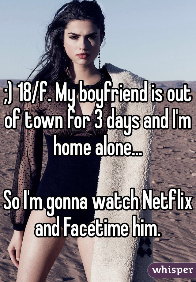 ;) 18/f. My boyfriend is out of town for 3 days and I'm home alone...  So I'm gonna watch Netflix and Facetime him.