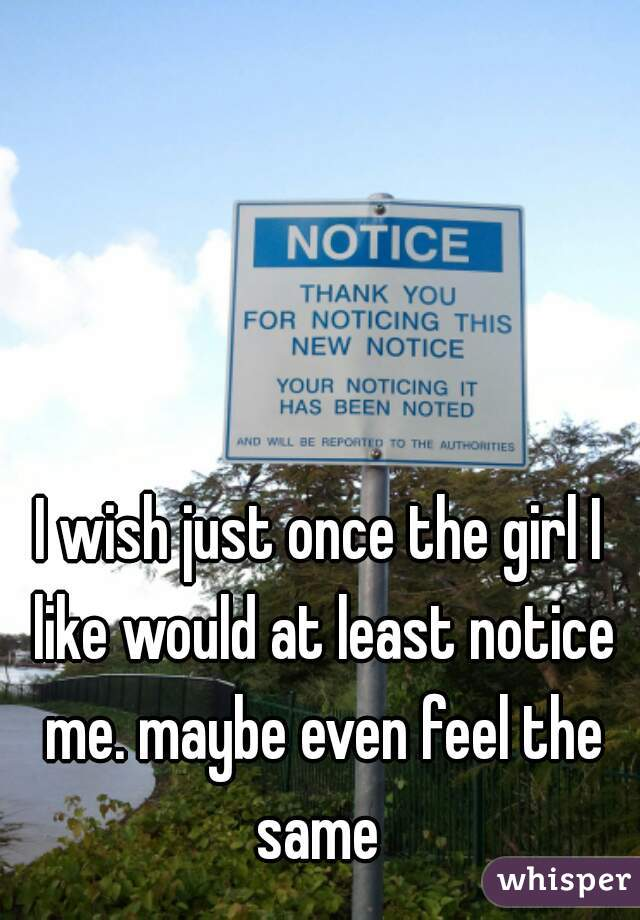 I wish just once the girl I like would at least notice me. maybe even feel the same