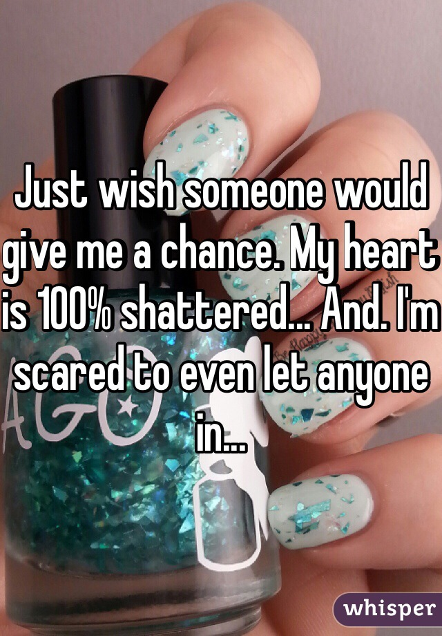 Just wish someone would give me a chance. My heart is 100% shattered... And. I'm scared to even let anyone in...