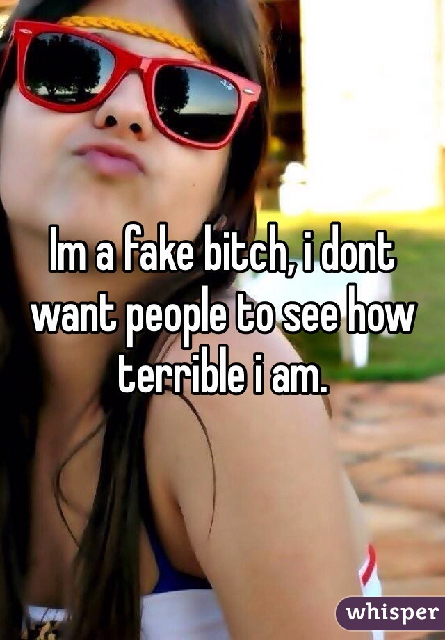 Im a fake bitch, i dont want people to see how terrible i am.