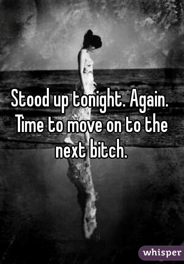 Stood up tonight. Again.  Time to move on to the next bitch.