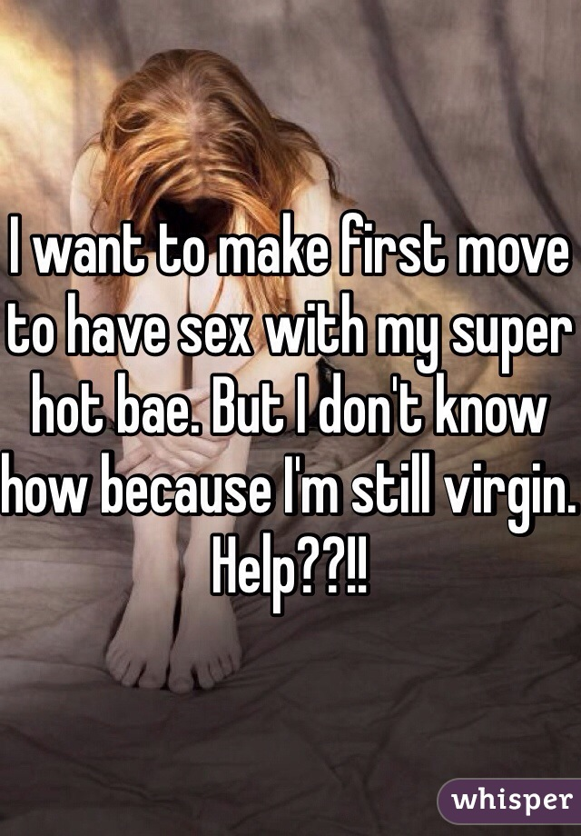 I want to make first move to have sex with my super hot bae. But I don't know how because I'm still virgin. Help??!!