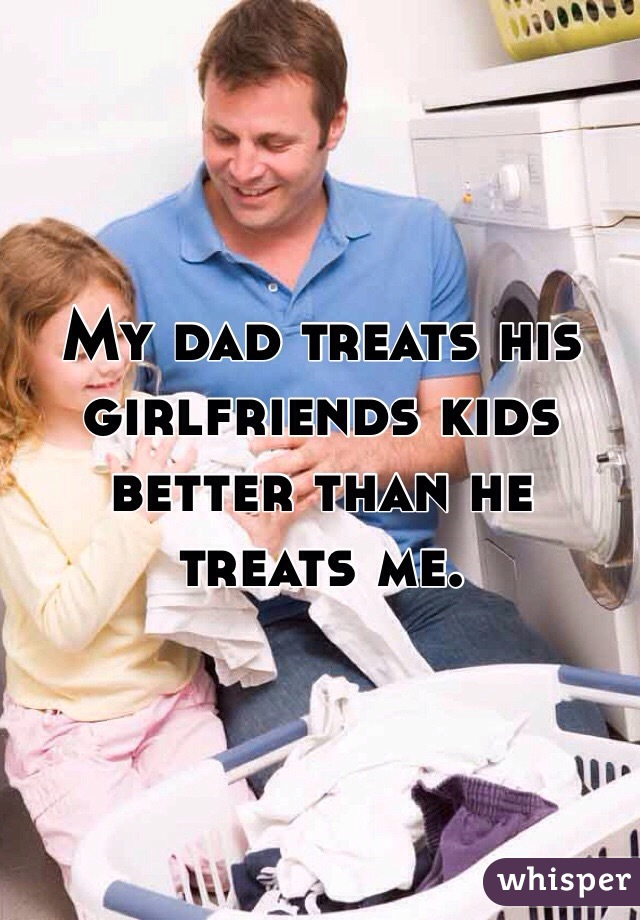 My dad treats his girlfriends kids better than he treats me.