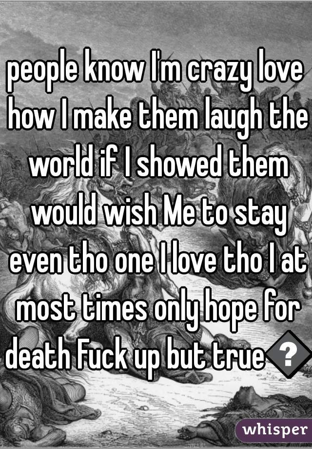 people know I'm crazy love how I make them laugh the world if I showed them would wish Me to stay even tho one I love tho I at most times only hope for death Fuck up but true😅