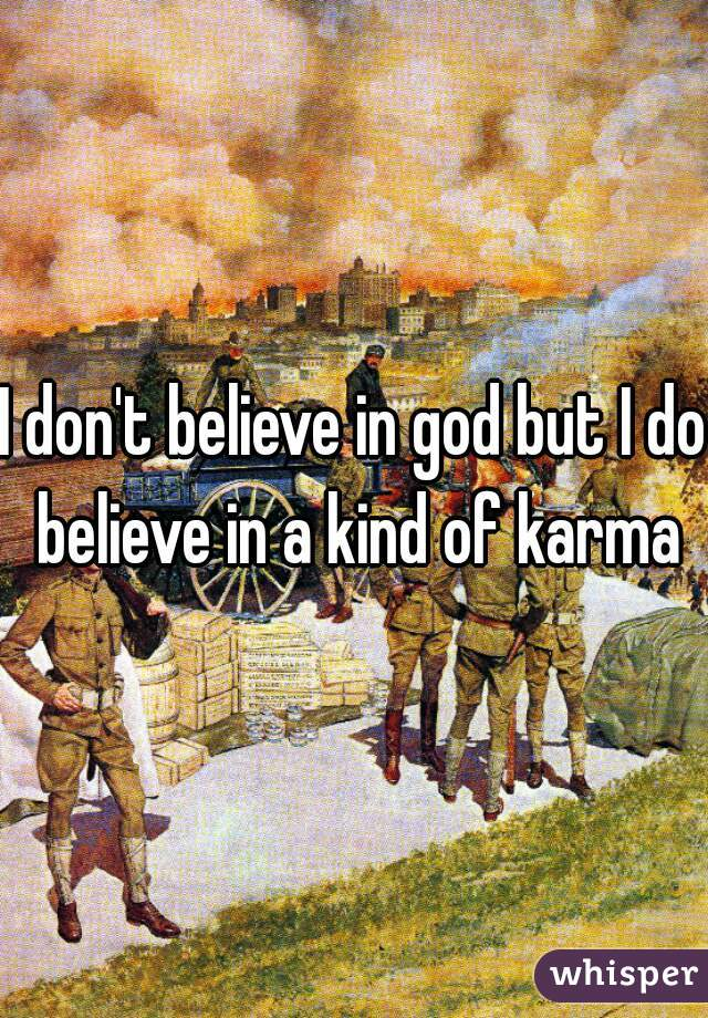 I don't believe in god but I do believe in a kind of karma