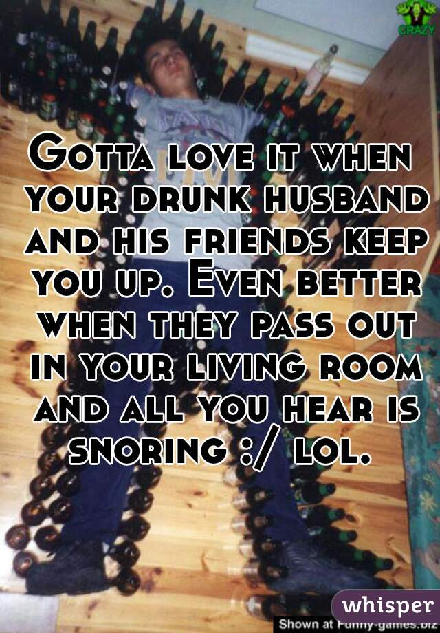 Gotta love it when your drunk husband and his friends keep you up. Even better when they pass out in your living room and all you hear is snoring :/ lol.